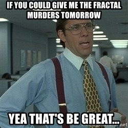 Yeah that'd be great... - If you could give me the fractal murders tomorrow  yea that's be great...