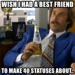 That escalated quickly-Ron Burgundy - WISH I HAD A BEST FRIEND  TO MAKE 40 STATUSES ABOUT..