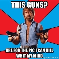 Chuck Norris  - this guns? are for the pic,i can kill whit my mind