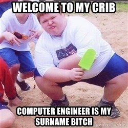 American Fat Kid - welcome to my crib Computer engineer is my surname bitch