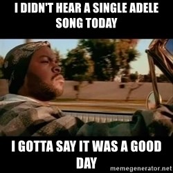 Ice Cube- Today was a Good day - i didn't hear a single adele song today i gotta say it was a good day