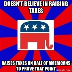 Scumbag GOP - DOESN'T BELIEVE IN RAISING TAXES RAISES TAXES ON HALF OF AMERICANS TO PROVE THAT POINT