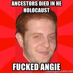 GLACK - Ancestors died in he holocaust fucked angie