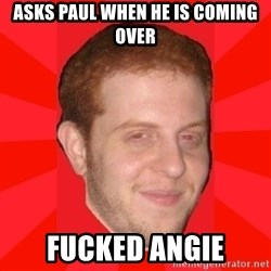 GLACK - Asks paul when he is coming over fucked angie