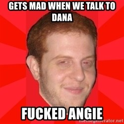 GLACK - gets mad when we talk to dana fucked angie