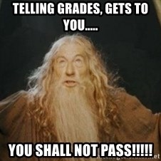 Gandalf - telling grades, gets to you..... you shall not pass!!!!!