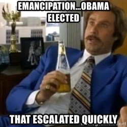 That escalated quickly-Ron Burgundy - emancipation...obama elected that escalated quickly