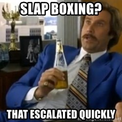 That escalated quickly-Ron Burgundy - SLAP BOXING? THAT ESCALATED QUICKLY