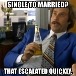 That escalated quickly-Ron Burgundy - Single to married? That ESCALATED quickly.