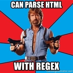 Chuck Norris  - can parse HTML with regex