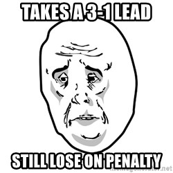 O.K meme - Takes a 3-1 lead still lose on penalty