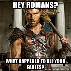 Bitch Please Spartacus - Hey Romans? What happened to all your Eagles?