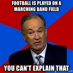 Bill O'Reilly Proves God - Football is played on a marching band field You can't explain that