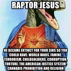 Raptor Jesus - Raptor jesus HE BECAME EXTINCT FOR YOUR SINS SO YOU COULD HAVE: WORLD WARS, FAMINE, TERRORISM, CHILDSOLDIERS, CORRUPTION, TORTURE, THE AMERICAN JUSTICE SYSTEM, cannabis prohibition AND RELIGION