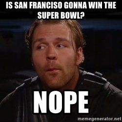 dean ambrose nope  - Is san franciso gonna win the super bowl? NOPE