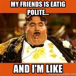 Fat Guy - MY FRIENDS IS EATIG POLITE... AND I'M LIKE