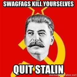 Stalin Says - SWAGFAGS KILL YOURSELVES  QUIT STALIN