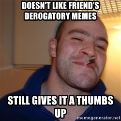 Good Guy Greg - doesn't like friend'S derogatory memes  still gives it a thumbs up