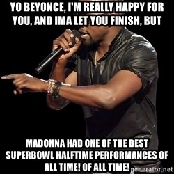 Kanye West - YO beyonce, I'm really happy for you, and ima let you finish, but Madonna had one of the best Superbowl halftime performances of ALL TIME! Of ALL TIME!