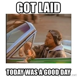 Today was a good day - Got laid today was a good day