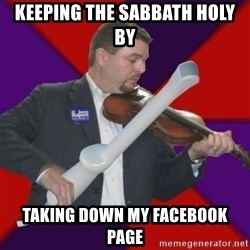 FiddlingRapert - keeping the sabbath holy by taking down my facebook page