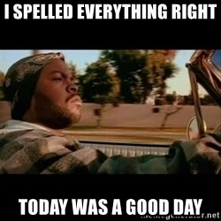 Ice Cube- Today was a Good day - I spelled everything Right Today was a good day