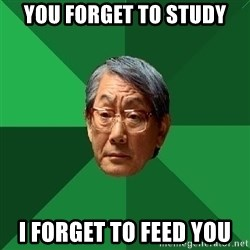 High Expectations Asian Father - You forget to study i forget to feed you