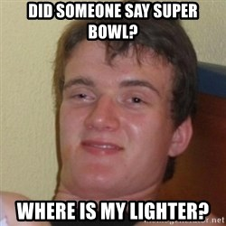 Really Stoned Guy - Did someone say super bowl? where is my lighter?