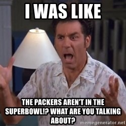 Kramer - i was like the packers aren't in the superbowl!? what are you talking about?
