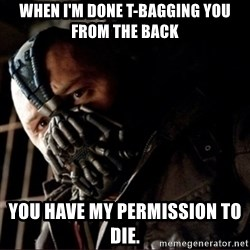 Bane Permission to Die - when i'm done t-bagging you from the back you have my permission to die.
