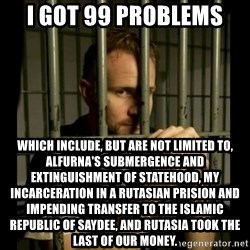 99problems - I got 99 problems which include, but are not limited to, alfurna's submergence and extinguishment of statehood, my incarceration in a rutasian prision and impending transfer to the islamic republic of saydee, and Rutasia took the last of our money.