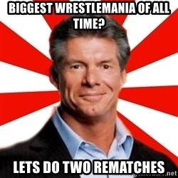 Vince McMahon Logic - Biggest wrestlemania of all time? Lets do two rematches