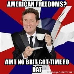 Piers Morgan  - American freedoms? Aint no brit got time fo dat
