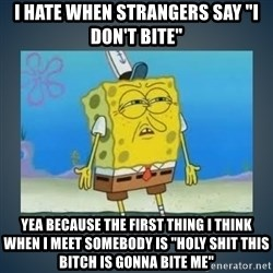"Irritated Spongebob - i hate when strangers say ""i don't bite""  yea because the first thing I think when I meet somebody is ""holy shit this bitch is gonna bite me"""
