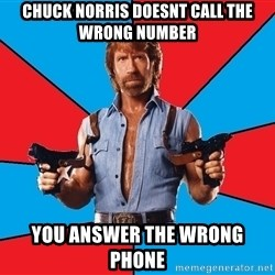 Chuck Norris  - chuck norris doesnt call the wrong number you answer the wrong phone
