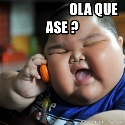 fat chinese kid -                        OLA QUE ASE ?