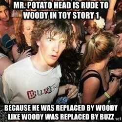 -Sudden Clarity Clarence - Mr. Potato head is rude to woody in toy story 1 because he was replaced by woody like woody was replaced by buzz