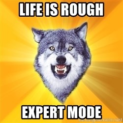 Courage Wolf - Life is rough expert mode