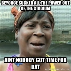 Ain't Nobody got time fo that - Beyonce sucked all the power out of the stadium aint nobody got time for dat