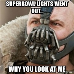 Bane - SuperBowl lights went out..  Why you look at me