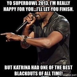 Kanye West - Yo SUPERBOWL 2013, I'm really happy for you…I'll let you finish. But KATRINA had one of the best BLACKOUTS of all time!