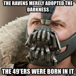 Bane - the ravens merely adopted the darkness the 49'ers were born in it