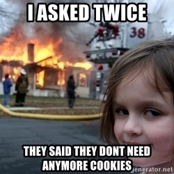 Disaster Girl - i asked twice they said they dont need anymore cookies