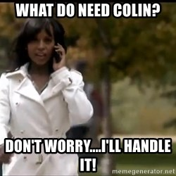 Olivia Pope - What do Need Colin? don't worry....I'll Handle it!