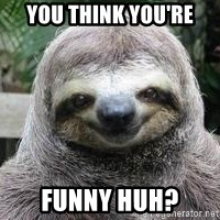 Sexual Sloth - you think you're funny huh?