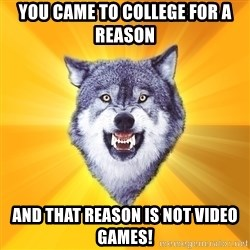 Courage Wolf - You came to college for a reason and that reason is not video games!