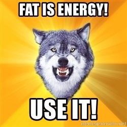 Courage Wolf - fat is energy! USE IT!