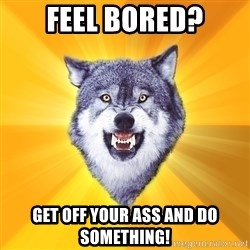 Courage Wolf - feel bored? GET OFF YOUR ASS AND DO SOMETHING!
