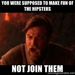 You were the chosen one  - You were supposed to make fun of the hipsters not join them