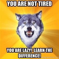 Courage Wolf - you are not tired you are LAZY!  Learn the difference!